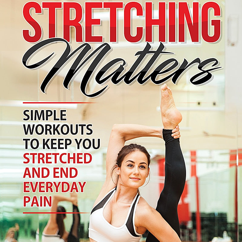 Stretching Matters: Simple Workouts to Keep You Stretched and End Everyday Pain.
