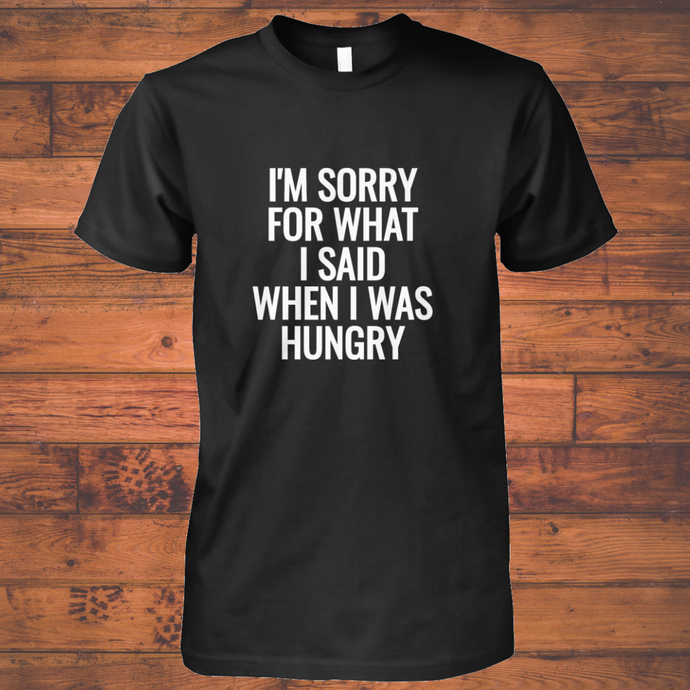 I am sorry for what I said when I was hungry tshirt