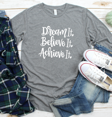 Dream It Believe It Achieve It Long Sleeved Shirt