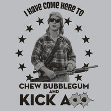 Load image into Gallery viewer, I have come here to chew bubble gum and kick ass