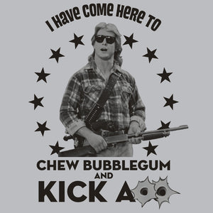 I have come here to chew bubble gum and kick ass