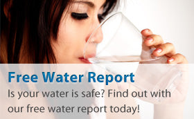 Free Water Report: Is your water safe? Find out with our free water report today!