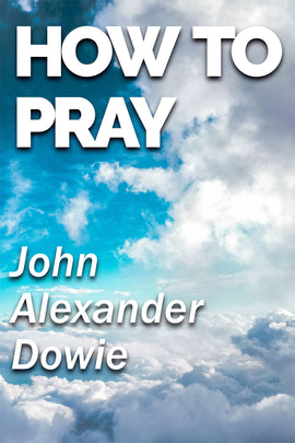 How to pray - John Alexander Dowie - ebook
