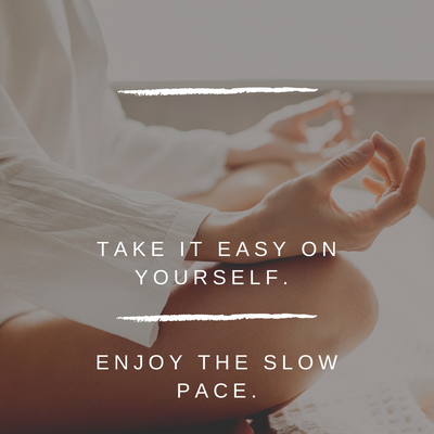 Take It Easy On Yourself. Enjoy The Slow Pace.