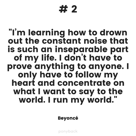 "Inspiring quote that says, """"I'm learning how to drown out the constant noise that is such an inseparable part of my life. I don't have to prove anything to anyone. I only have to follow my heart and concentrate on what I want to say to the world. I run my world."" by Beyonce with a Ponyback watermark at the bottom"