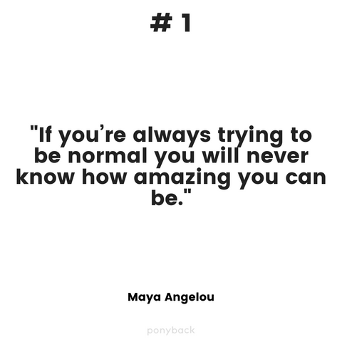 "Inspiring quote that says, """"If you're always trying to be normal you will never know how amazing you can be."" by Maya Angelou and a Ponyback watermark at the bottom of the image"