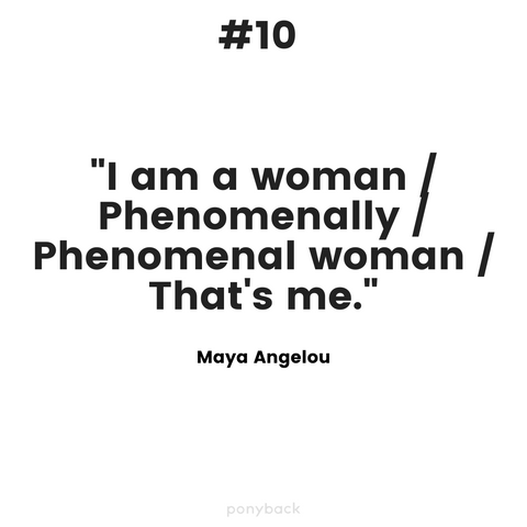 "An inspiring quote that says, """"I am a woman/ Phenomenally/ Phenomenal women/ That's me."" by Maya Angelou with a Ponyback watermark at the bottom."