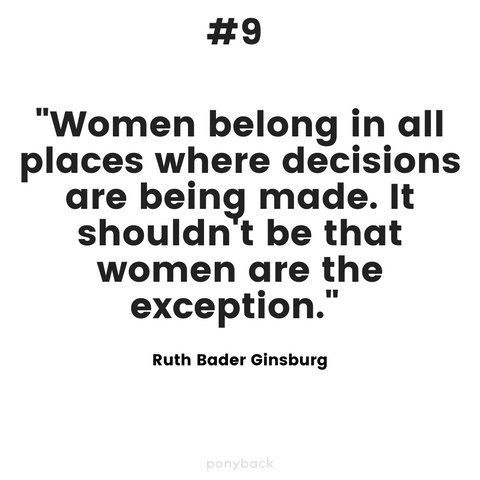 "An inspiring quote that says """"Women belong in all places where decisions are being made. It shouldn't be that women are the exception."" by  Ruth Bader Ginsburg"