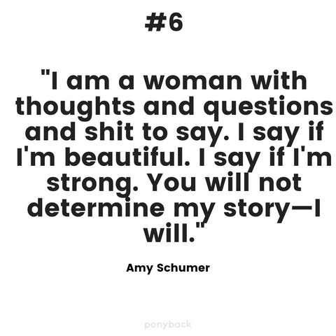 "Inspiring quote that says, ""I am a woman with thoughts and questions and shit to say, I say, if I'm beautiful, I say if I'm strong. You will not determine my story - I will."" by Amy Schumer with a Ponyback watermark at the bottom"