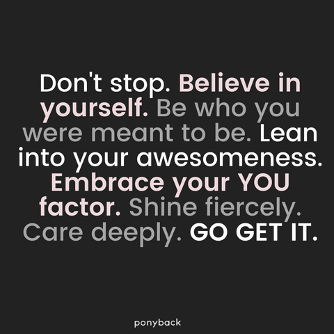 Empowering quote card that says Don't stop. Believe in yourself. Be who you were meant to be. Lean into your awesomeness. Embrace your YOU factor. Shine fiercely. Care deeply. GO GET IT. with a watermark Ponyback at the bottom