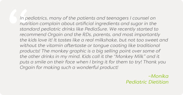 "In pediatrics, many of the patients and teenagers I counsel on nutrition complain about artificial ingredients and sugar in the standard pediatric drinks like PediaSure. We recently started to recommend Orgain and the RDs, parents, and most importantly the kids love it! It tastes like a real milkshake, but not too sweet and without the vitamin aftertaste or tongue coating like traditional products! The monkey graphic is a big selling point over some of the other drinks in my mind. Kids call it the ""Monkey Milk"" and it puts a smile on their face when I bring it for them to try! Thank you Orgain for making such a wonderful product!"
