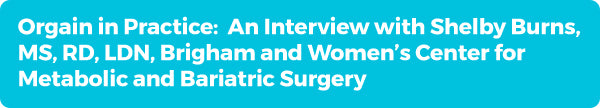 Orgain in Practice: An Interview with Shelby Burns, MS, RD, LDN, Brigham and Women's Center for Metabolic and Bariatric Surgery