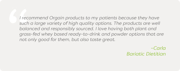 I recommend Orgain products to my patients because they have such a large variety of high quality options. The products are well balanced and responsibly sourced. I love having both plant and grass-fed whey based ready-to-drink and powder options that are not only good for them, but also taste great. –Carla Bariatic Dietitian
