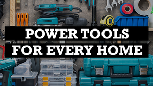 POWER TOOLS EVERY HOME SHOULD HAVE