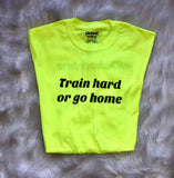 Train Hard Or Go Home Unisex Tee - Highlighter Yellow