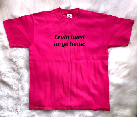 Train Hard Or Go Home unisex T-shirt - Hot Pink