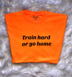Train Hard Or Go Home Unisex T-Shirt - Orange