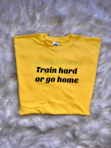 Train Hard Or Go Home Unisex tee - Yellow