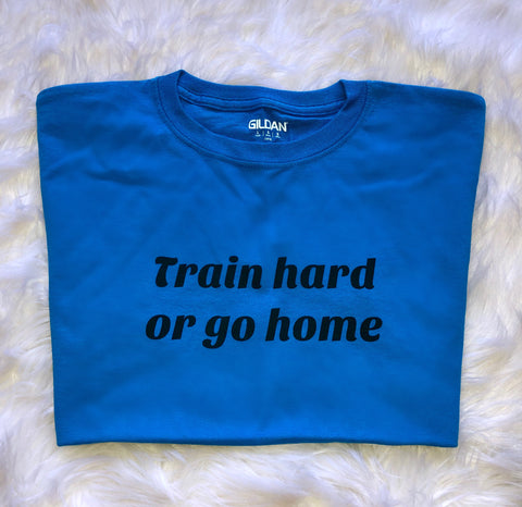 Train Hard Or Go Home unisex t-shirt - Blue