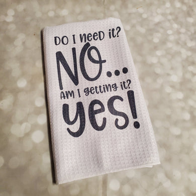 Do I need it? NO Am I getting it? YES | Funny teatowel, kitchen towel, punny