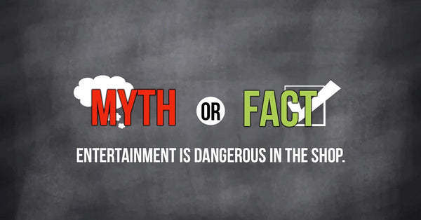 Myth or Fact: Entertainment is Dangerous in the Shop.