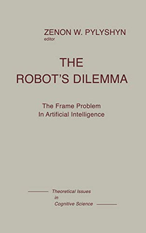 The Robots Dilemma: The Frame Problem In Artificial Intelligence (Theoretical Issues In Cognitive Science)