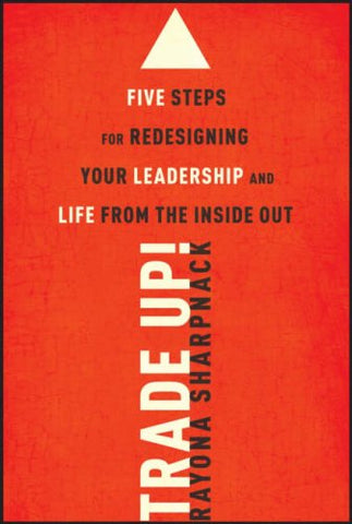 Trade-Up!: 5 Steps For Redesigning Your Leadership And Life From The Inside Out