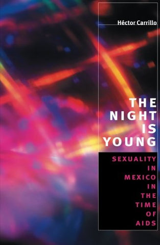 The Night Is Young: Sexuality In Mexico In The Time Of Aids (Worlds Of Desire: The Chicago Series On Sexuality, Gender, And Culture)