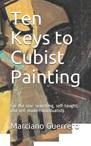 Ten Keys To Cubist Painting: For The Soul-Searching, Self-Taught, And Self-Made Individualists (Ten Keys To Understanding)