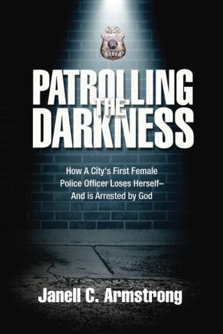 Patrolling The Darkness: How A City'S First Female Police Officer Loses Herself- And Is Arrested By God
