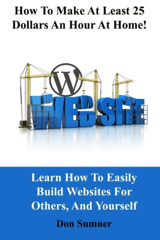 How To Make At Least 25 Dollars Per Hour At Home!: Learn How To Easily Build Websites For Others, And Yourself