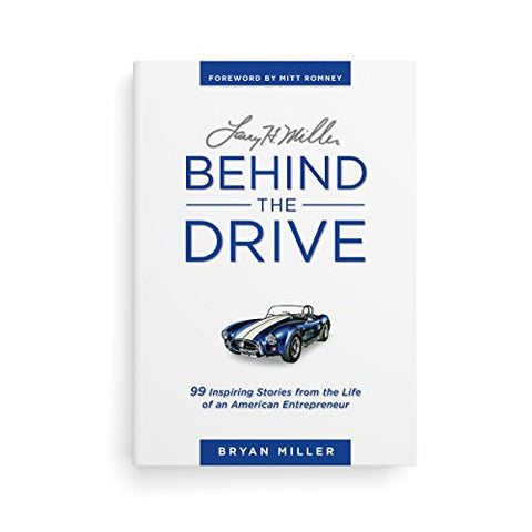 Larry H. Miller - Behind The Drive: 99 Inspiring Stories From The Life Of An American Entrepreneur