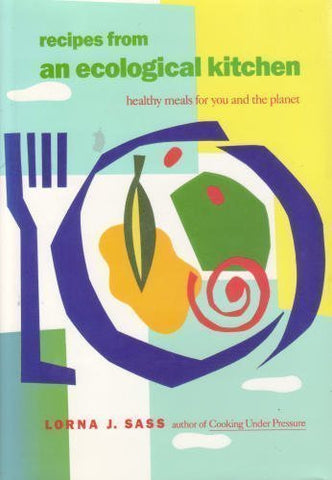 Recipes From An Ecological Kitchen: Healthy Meals For You And The Planet