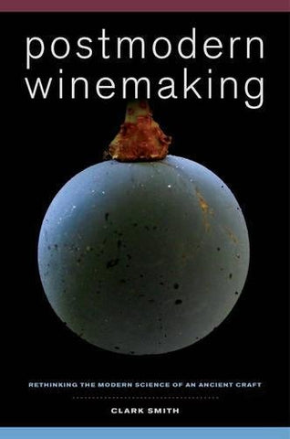 Postmodern Winemaking: Rethinking The Modern Science Of An Ancient Craft