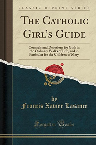 The Catholic Girl'S Guide: Counsels And Devotions For Girls In The Ordinary Walks Of Life, And In Particular For The Children Of Mary (Classic Reprint)