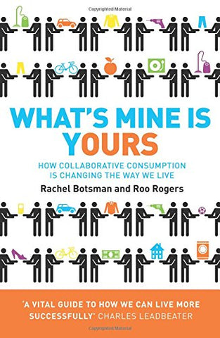 What'S Mine Is Yours: The Rise Of Collaborative Consumption. Rachel Botsman, Roo Rogers