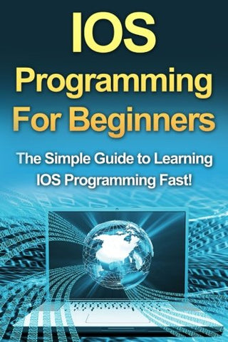 Ios Programming For Beginners: The Simple Guide To Learning Ios Programming Fast!