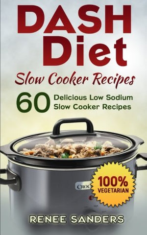 Dash Diet Slow Cooker Recipes: 60 Delicious Low Sodium Slow Cooker Recipes (Dash Diet Cookbooks) (Volume 3)