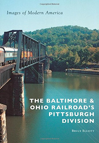 The Baltimore & Ohio Railroad'S Pittsburgh Division (Images Of Modern America)