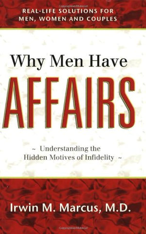 Why Men Have Affairs: Real Life Solutions For Men, Women And Couples