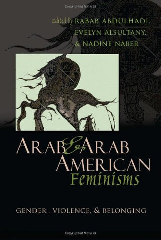 Arab And Arab American Feminisms: Gender, Violence, And Belonging (Gender, Culture, And Politics In The Middle East)