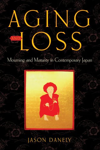 Aging And Loss: Mourning And Maturity In Contemporary Japan (Global Perspectives On Aging)