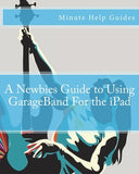 A Newbies Guide To Using Garageband For The Ipad (Minute Help Guides)