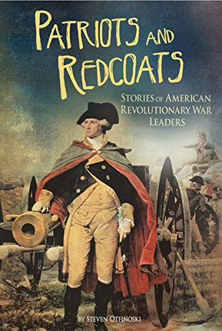 Patriots And Redcoats: Stories Of American Revolutionary War Leaders (The Revolutionary War)