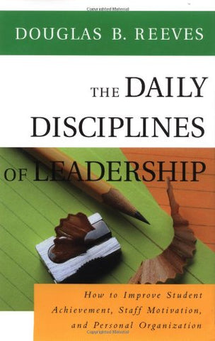 The Daily Disciplines Of Leadership: How To Improve Student Achievement, Staff Motivation, And Personal Organization (Jossey Bass Education Series)
