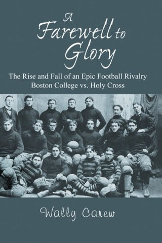 A Farewell To Glory: The Rise And Fall Of An Epic Football Rivalry Boston College Vs. Holy Cross