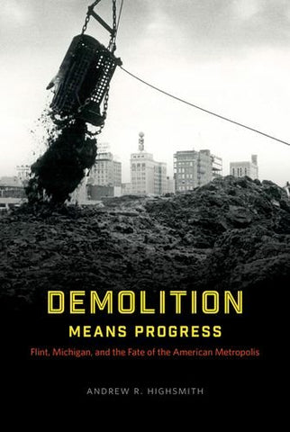 Demolition Means Progress: Flint, Michigan, And The Fate Of The American Metropolis (Historical Studies Of Urban America)