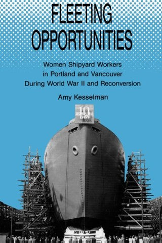 Fleeting Opportunities: Women Shipyard Workers In Portland And Vancouver During World War Ii And Reconversion (S U N Y Series In American Labor History)