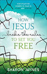 How Jesus Broke The Rules To Set You Free: God'S Plan For Women To Walk In Power And Purpose