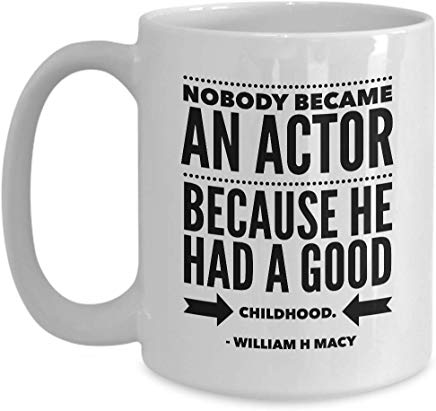 William H Macy Present Mug 15 Oz - Nobody Became An Actor Because He Had A Good Childhood. - William H Macy